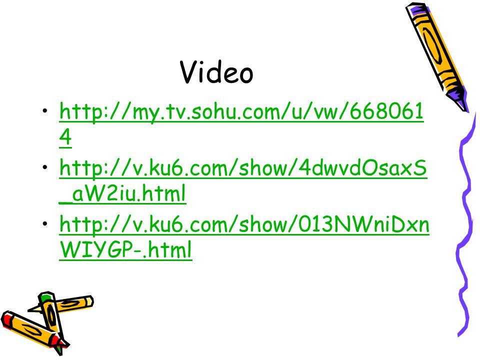 Video http://my.tv.sohu.com/u/vw/668061 4http://my.tv.sohu.com/u/vw/668061 4 http://v.ku6.com/show/4dwvdOsaxS _aW2iu.htmlhttp://v.ku6.com/show/4dwvdOsaxS _aW2iu.html http://v.ku6.com/show/013NWniDxn WIYGP-.htmlhttp://v.ku6.com/show/013NWniDxn WIYGP-.html