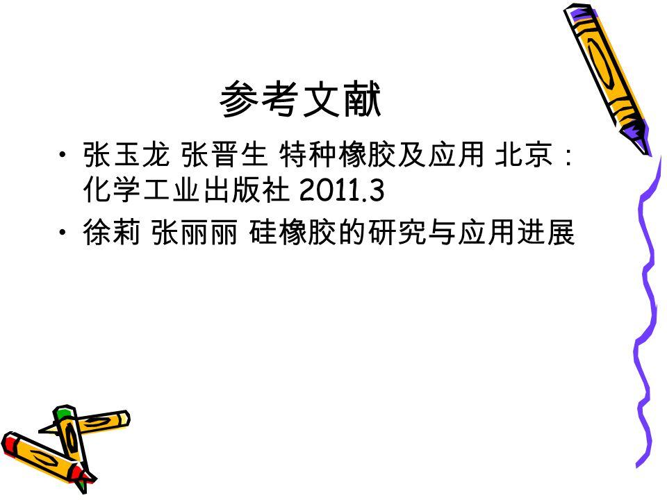 参考文献 张玉龙 张晋生 特种橡胶及应用 北京: 化学工业出版社 2011.3 徐莉 张丽丽 硅橡胶的研究与应用进展