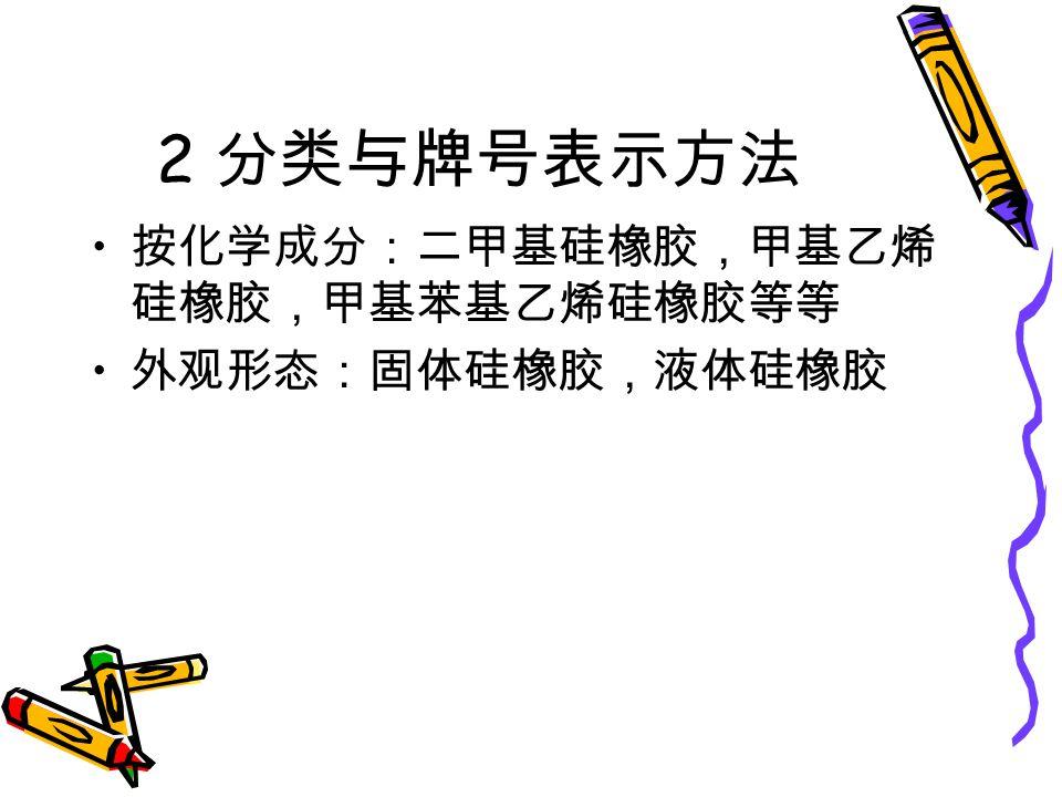 2 分类与牌号表示方法 按化学成分:二甲基硅橡胶,甲基乙烯 硅橡胶,甲基苯基乙烯硅橡胶等等 外观形态:固体硅橡胶,液体硅橡胶