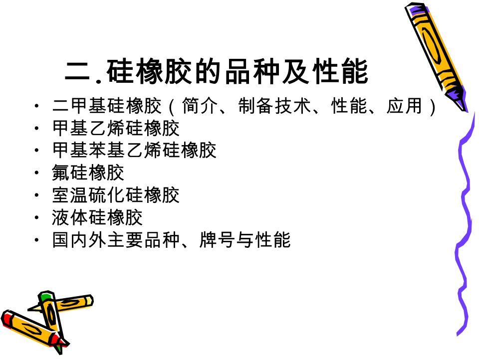 二. 硅橡胶的品种及性能 二甲基硅橡胶(简介、制备技术、性能、应用) 甲基乙烯硅橡胶 甲基苯基乙烯硅橡胶 氟硅橡胶 室温硫化硅橡胶 液体硅橡胶 国内外主要品种、牌号与性能