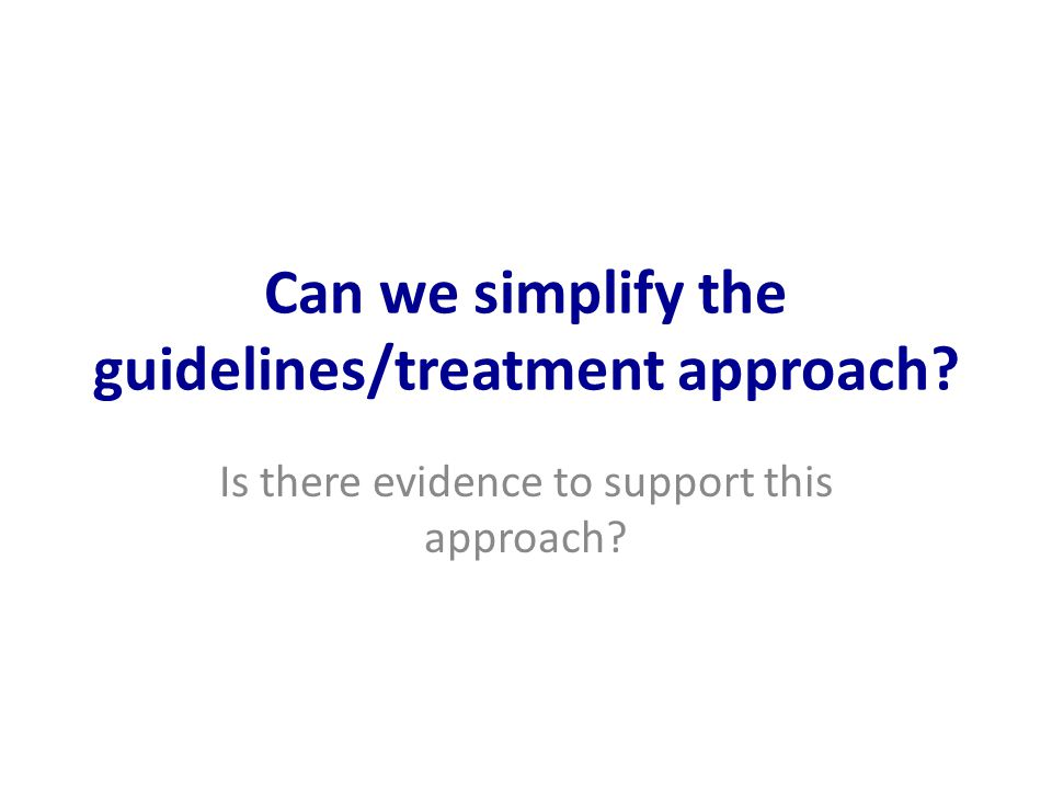 Can we simplify the guidelines/treatment approach Is there evidence to support this approach