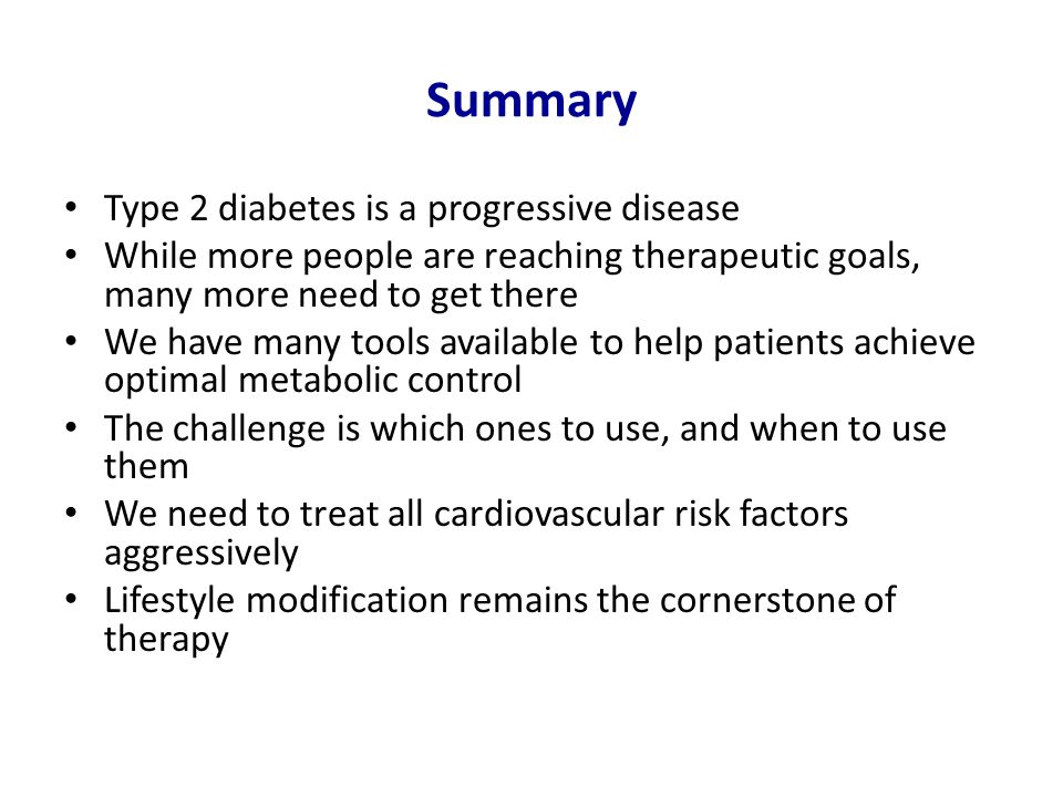 Summary Type 2 diabetes is a progressive disease While more people are reaching therapeutic goals, many more need to get there We have many tools available to help patients achieve optimal metabolic control The challenge is which ones to use, and when to use them We need to treat all cardiovascular risk factors aggressively Lifestyle modification remains the cornerstone of therapy