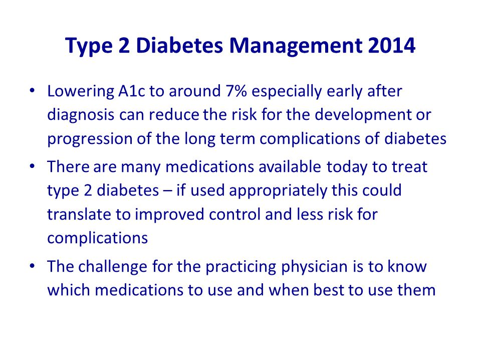 Type 2 Diabetes Management 2014 Lowering A1c to around 7% especially early after diagnosis can reduce the risk for the development or progression of the long term complications of diabetes There are many medications available today to treat type 2 diabetes – if used appropriately this could translate to improved control and less risk for complications The challenge for the practicing physician is to know which medications to use and when best to use them