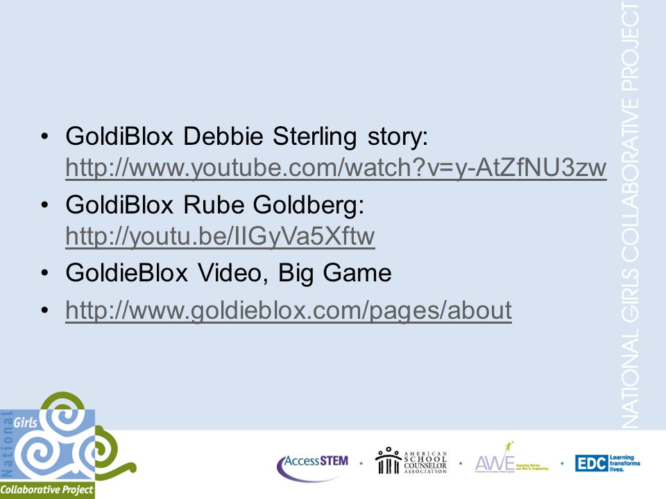 GoldiBlox Debbie Sterling story: http://www.youtube.com/watch?v=y-AtZfNU3zw http://www.youtube.com/watch?v=y-AtZfNU3zw GoldiBlox Rube Goldberg: http://youtu.be/IIGyVa5Xftw http://youtu.be/IIGyVa5Xftw GoldieBlox Video, Big Game http://www.goldieblox.com/pages/about