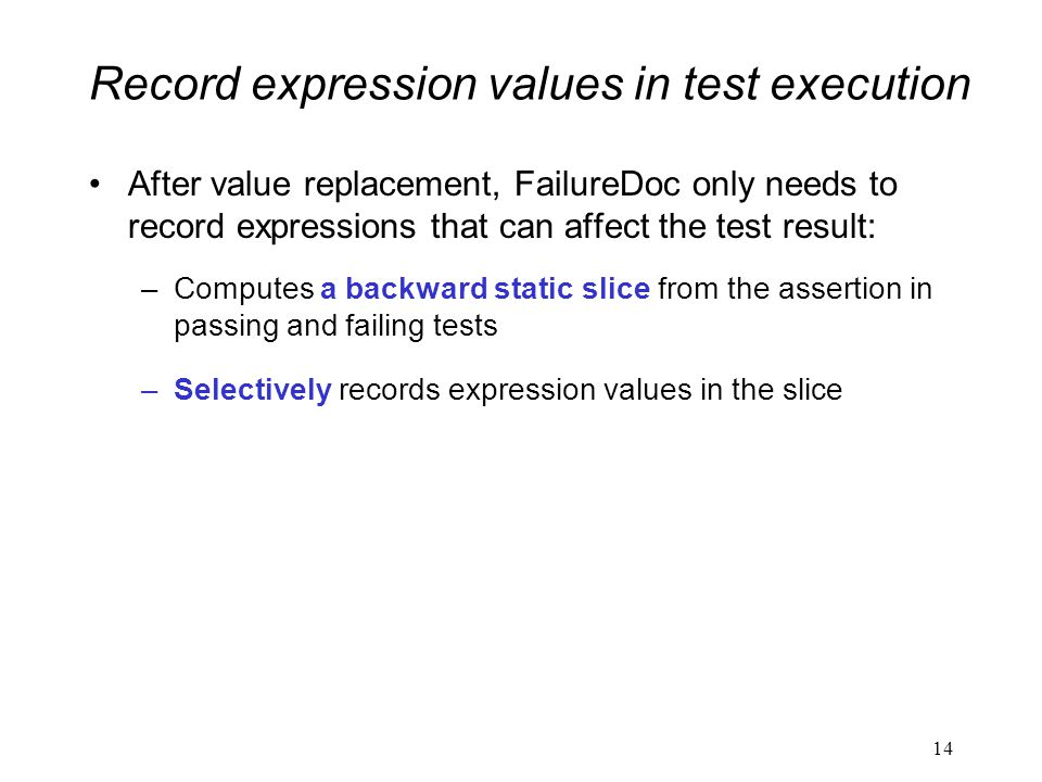 Record expression values in test execution After value replacement, FailureDoc only needs to record expressions that can affect the test result: –Computes a backward static slice from the assertion in passing and failing tests –Selectively records expression values in the slice 14