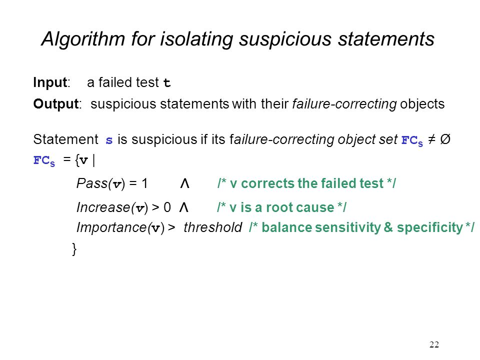 Algorithm for isolating suspicious statements Input: a failed test t Output: suspicious statements with their failure-correcting objects Statement s is suspicious if its failure-correcting object set FC s ≠ Ø FC s = { v | Pass( v ) = 1 ∧ /* v corrects the failed test */ Increase( v ) > 0 ∧ /* v is a root cause */ Importance( v ) > threshold /* balance sensitivity & specificity */ } 22
