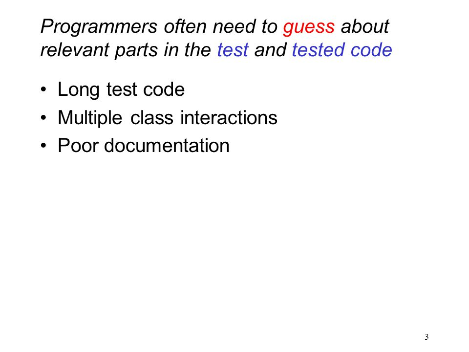 Programmers often need to guess about relevant parts in the test and tested code Long test code Multiple class interactions Poor documentation 3