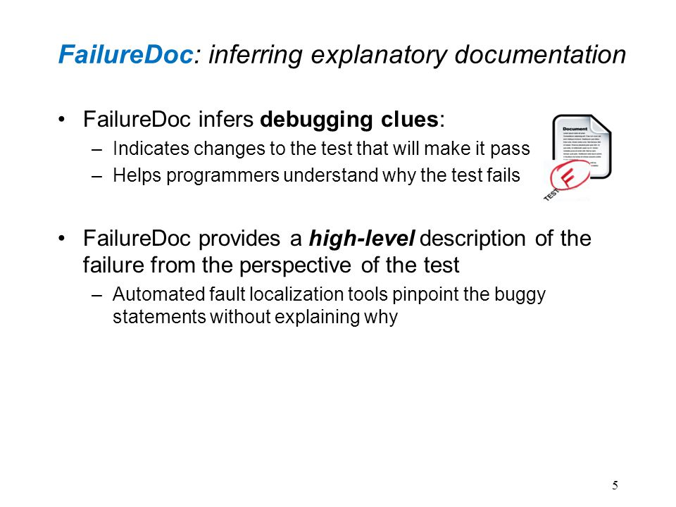 FailureDoc: inferring explanatory documentation FailureDoc infers debugging clues: –Indicates changes to the test that will make it pass –Helps programmers understand why the test fails FailureDoc provides a high-level description of the failure from the perspective of the test –Automated fault localization tools pinpoint the buggy statements without explaining why 5