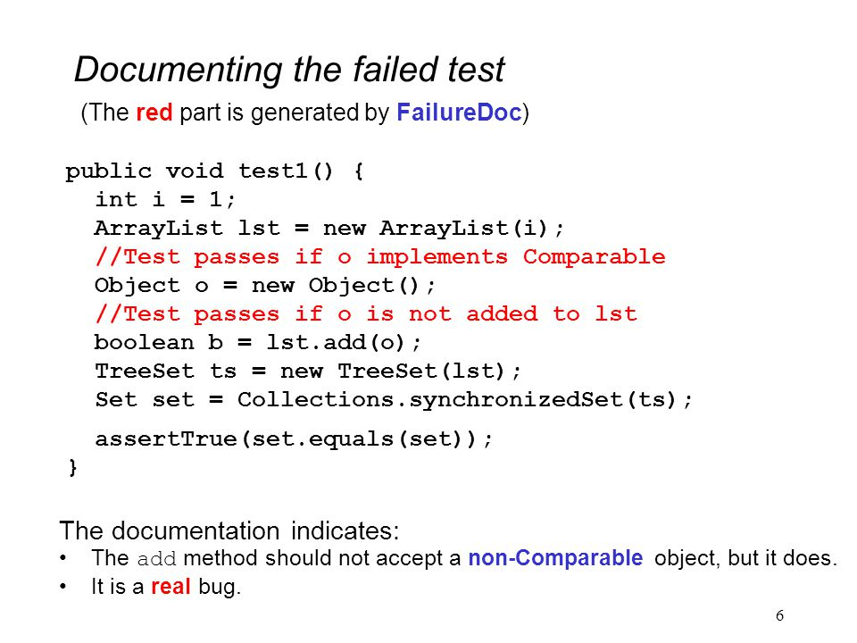 6 Documenting the failed test public void test1() { int i = 1; ArrayList lst = new ArrayList(i); //Test passes if o implements Comparable Object o = new Object(); //Test passes if o is not added to lst boolean b = lst.add(o); TreeSet ts = new TreeSet(lst); Set set = Collections.synchronizedSet(ts); assertTrue(set.equals(set)); } (The red part is generated by FailureDoc) The documentation indicates: The add method should not accept a non-Comparable object, but it does.