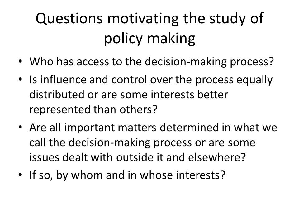 Questions motivating the study of policy making Who has access to the decision-making process.