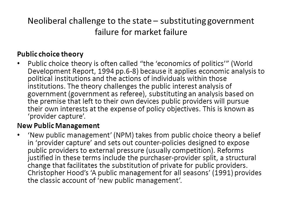 Neoliberal challenge to the state – substituting government failure for market failure Public choice theory Public choice theory is often called the 'economics of politics' (World Development Report, 1994 pp.6-8) because it applies economic analysis to political institutions and the actions of individuals within those institutions.