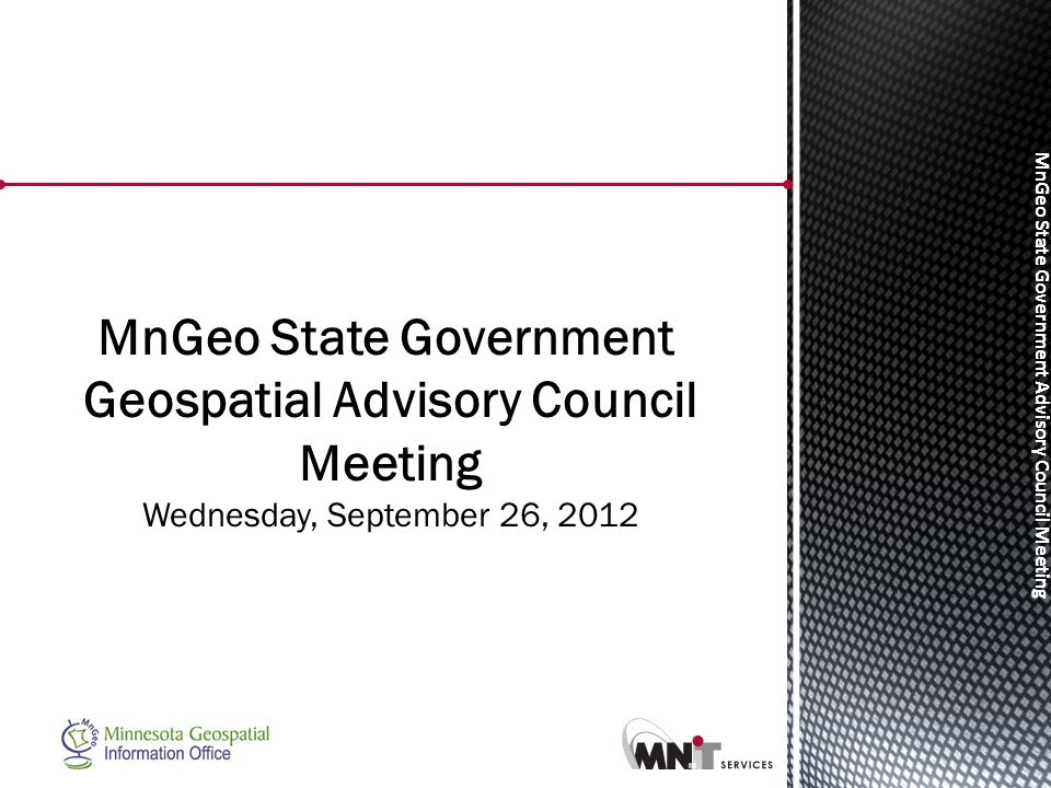 MnGeo State Government Advisory Council Meeting MnGeo State Government Geospatial Advisory Council Meeting Wednesday, September 26, 2012
