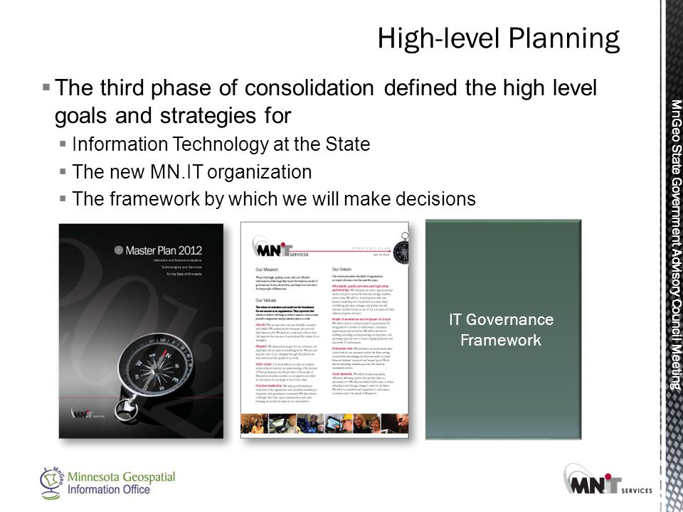 MnGeo State Government Advisory Council Meeting IT Governance Framework  The third phase of consolidation defined the high level goals and strategies for  Information Technology at the State  The new MN.IT organization  The framework by which we will make decisions