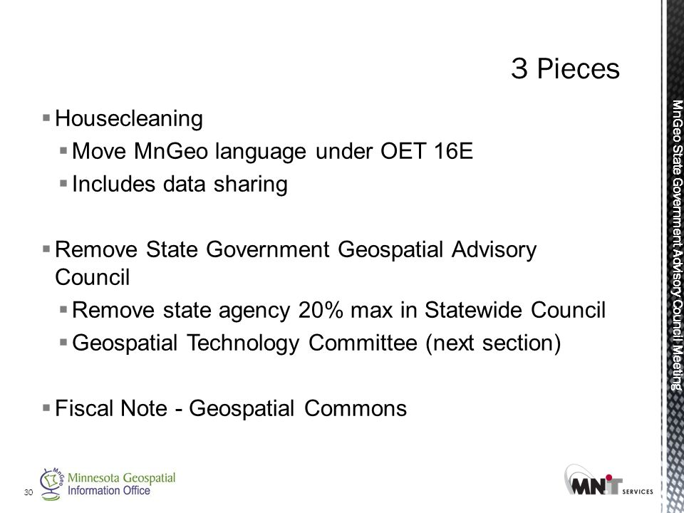 MnGeo State Government Advisory Council Meeting  Housecleaning  Move MnGeo language under OET 16E  Includes data sharing  Remove State Government Geospatial Advisory Council  Remove state agency 20% max in Statewide Council  Geospatial Technology Committee (next section)  Fiscal Note - Geospatial Commons 30