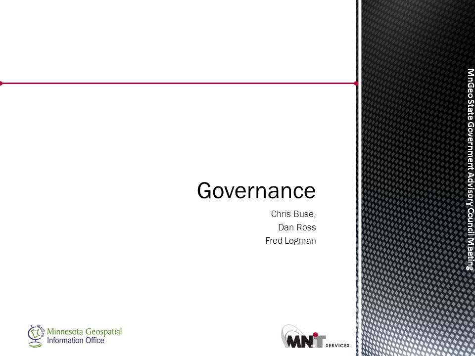 MnGeo State Government Advisory Council Meeting Chris Buse, Dan Ross Fred Logman Governance