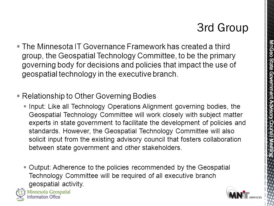 MnGeo State Government Advisory Council Meeting  The Minnesota IT Governance Framework has created a third group, the Geospatial Technology Committee, to be the primary governing body for decisions and policies that impact the use of geospatial technology in the executive branch.