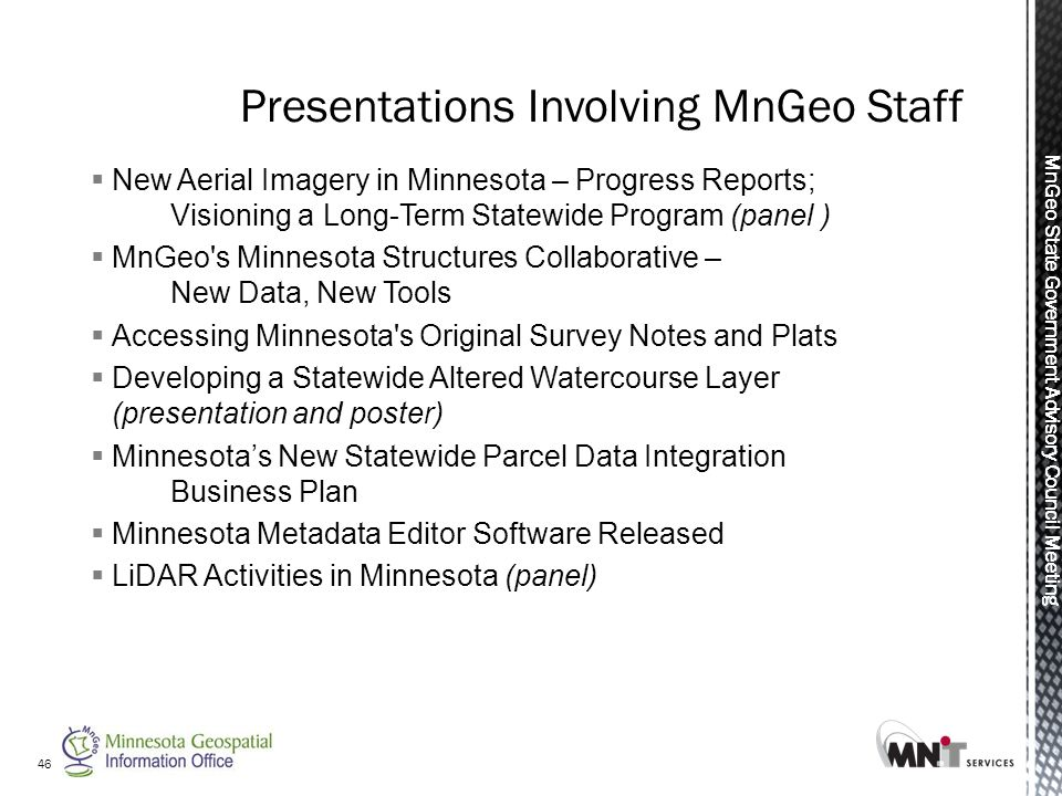 MnGeo State Government Advisory Council Meeting 46  New Aerial Imagery in Minnesota – Progress Reports; Visioning a Long-Term Statewide Program (panel )  MnGeo s Minnesota Structures Collaborative – New Data, New Tools  Accessing Minnesota s Original Survey Notes and Plats  Developing a Statewide Altered Watercourse Layer (presentation and poster)  Minnesota's New Statewide Parcel Data Integration Business Plan  Minnesota Metadata Editor Software Released  LiDAR Activities in Minnesota (panel)