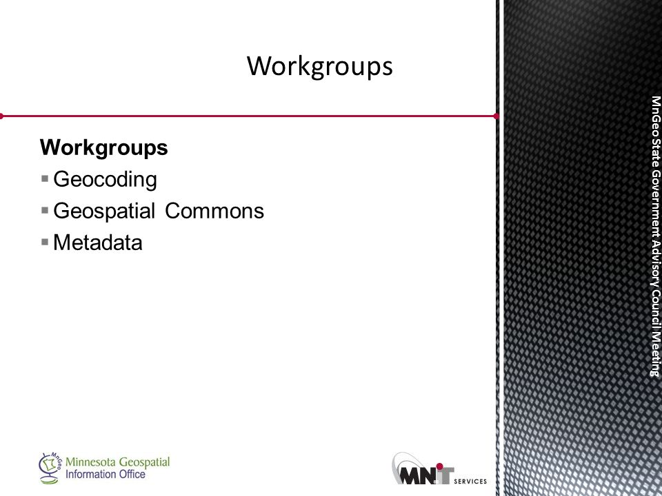 MnGeo State Government Advisory Council Meeting Workgroups  Geocoding  Geospatial Commons  Metadata Workgroups