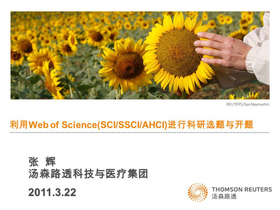 利用 Web of Science(SCI/SSCI/AHCI) 进行科研选题与开题 张 辉 汤森路透科技与医疗集团 2011.3.22