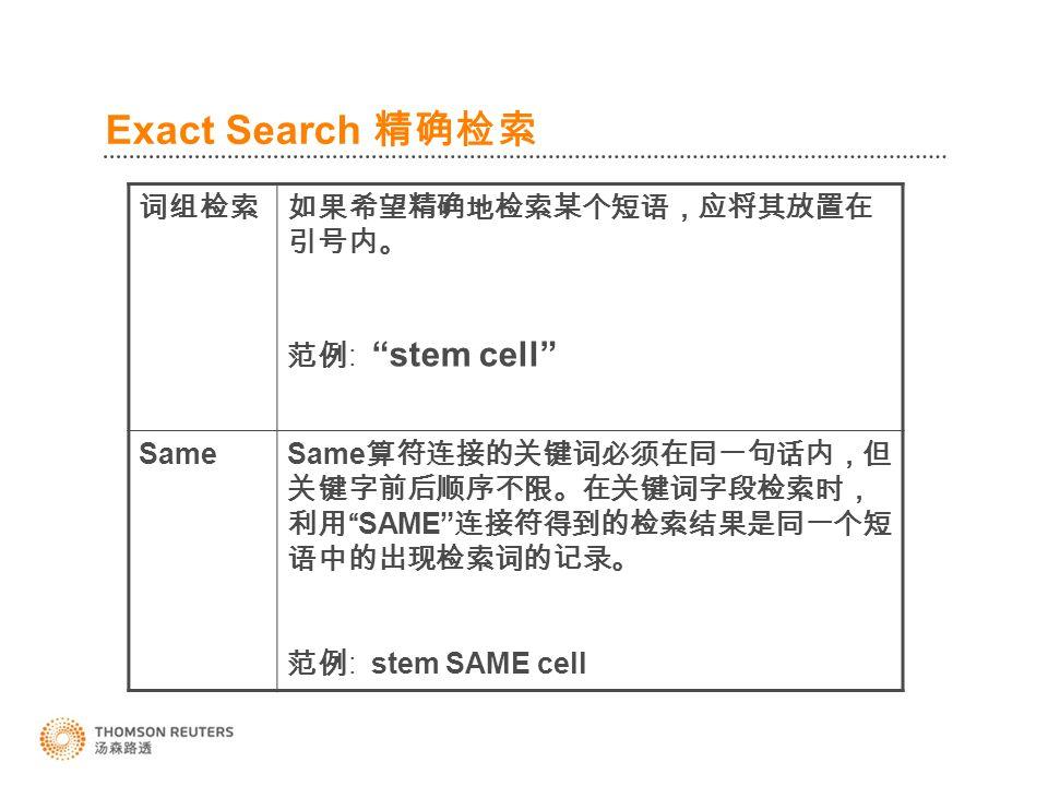 Exact Search 精确检索 词组检索如果希望精确地检索某个短语,应将其放置在 引号内。 范例 : stem cell Same Same 算符连接的关键词必须在同一句话内,但 关键字前后顺序不限。在关键词字段检索时, 利用 SAME 连接符得到的检索结果是同一个短 语中的出现检索词的记录。 范例 : stem SAME cell
