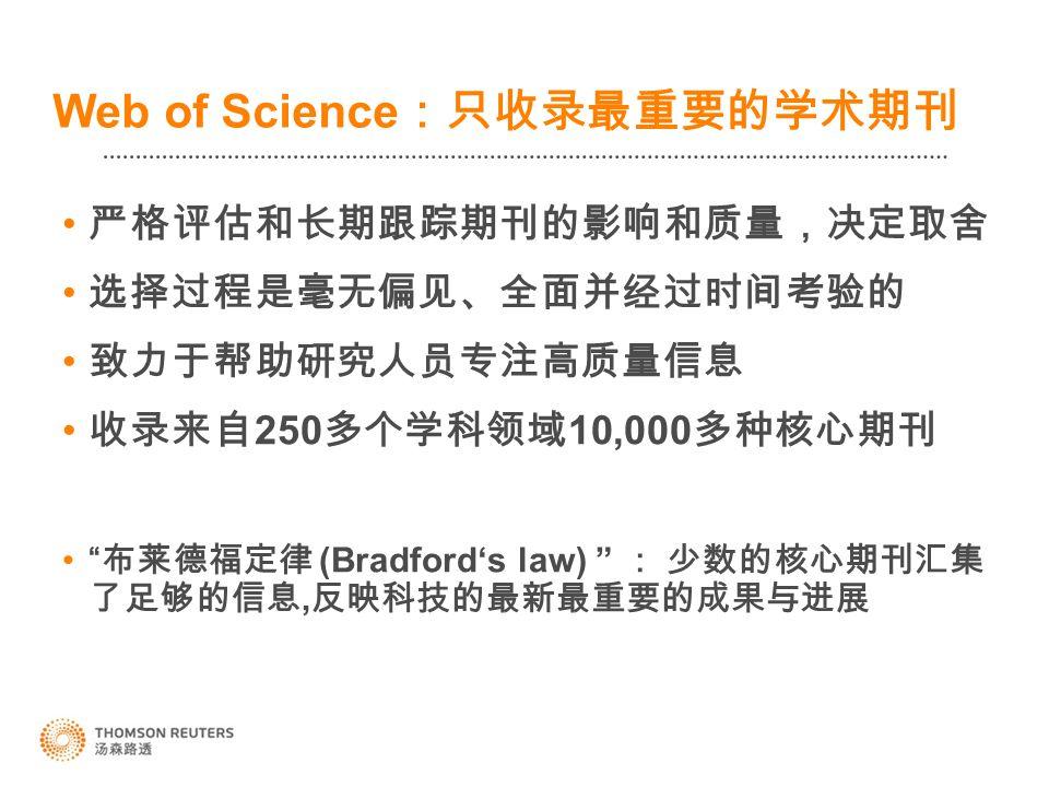 Web of Science :只收录最重要的学术期刊 严格评估和长期跟踪期刊的影响和质量,决定取舍 选择过程是毫无偏见、全面并经过时间考验的 致力于帮助研究人员专注高质量信息 收录来自 250 多个学科领域 10,000 多种核心期刊 布莱德福定律 (Bradford's law) : 少数的核心期刊汇集 了足够的信息, 反映科技的最新最重要的成果与进展