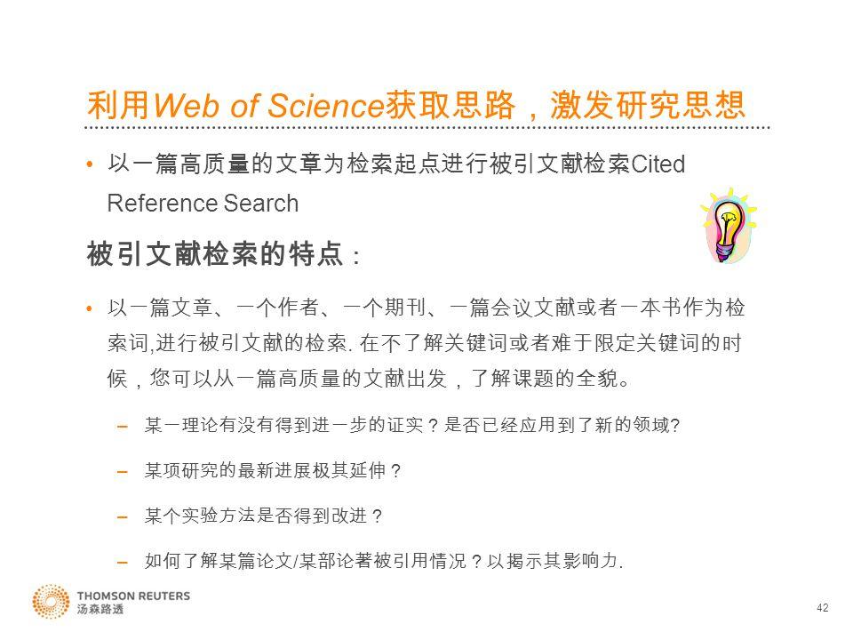 利用 Web of Science 获取思路,激发研究思想 以一篇高质量的文章为检索起点进行被引文献检索 Cited Reference Search 被引文献检索的特点 : 以一篇文章、一个作者、一个期刊、一篇会议文献或者一本书作为检 索词, 进行被引文献的检索.