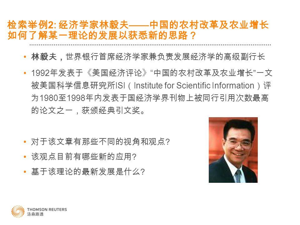 检索举例 2: 经济学家林毅夫 —— 中国的农村改革及农业增长 如何了解某一理论的发展以获悉新的思路? 林毅夫,世界银行首席经济学家兼负责发展经济学的高级副行长 1992 年发表于《美国经济评论》 中国的农村改革及农业增长 一文 被美国科学信息研究所 ISI ( Institute for Scientific Information )评 为 1980 至 1998 年内发表于国经济学界刊物上被同行引用次数最高 的论文之一,获颁经典引文奖。 对于该文章有那些不同的视角和观点 .