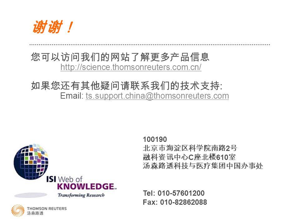 谢谢! 您可以访问我们的网站了解更多产品信息 http://science.thomsonreuters.com.cn/ 如果您还有其他疑问请联系我们的技术支持 : Email: ts.support.china@thomsonreuters.com http://science.thomsonreuters.com.cn/ts.support.china@thomsonreuters.com 100190 北京市海淀区科学院南路 2 号 融科资讯中心 C 座北楼 610 室 汤森路透科技与医疗集团中国办事处 Tel: 010-57601200 Fax: 010-82862088
