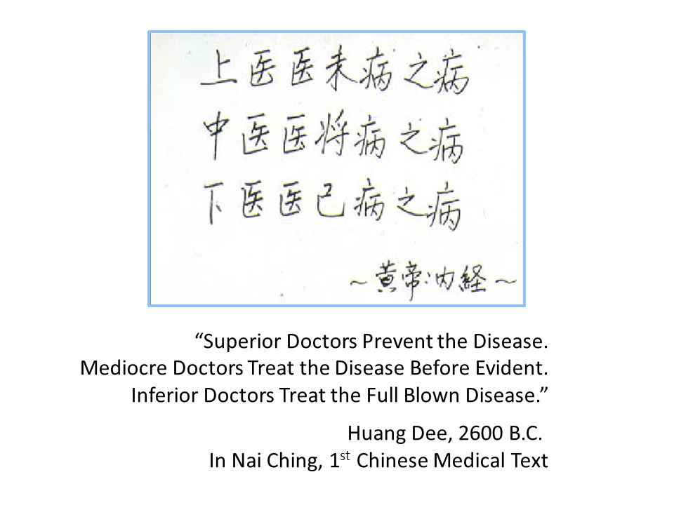 """Superior Doctors Prevent the Disease. Mediocre Doctors Treat the Disease Before Evident. Inferior Doctors Treat the Full Blown Disease."" Huang Dee, 2"