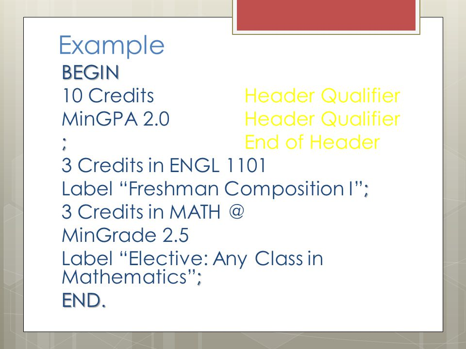 Example BEGIN 10 Credits Header Qualifier MinGPA 2.0 Header Qualifier ; ; End of Header 3 Credits in ENGL 1101 ; Label Freshman Composition I ; 3 Credits in MATH @ MinGrade 2.5 ; Label Elective: Any Class in Mathematics ;END.