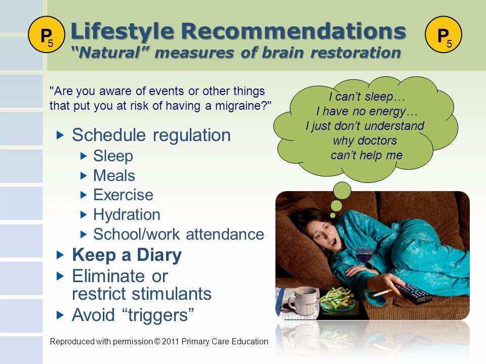 Lifestyle Recommendations Natural measures of brain restoration Schedule regulation Sleep Meals Exercise Hydration School/work attendance Keep a Diary Eliminate or restrict stimulants Avoid triggers I can't sleep… I have no energy… I just don't understand why doctors can't help me Are you aware of events or other things that put you at risk of having a migraine P 5 P 5 Reproduced with permission © 2011 Primary Care Education