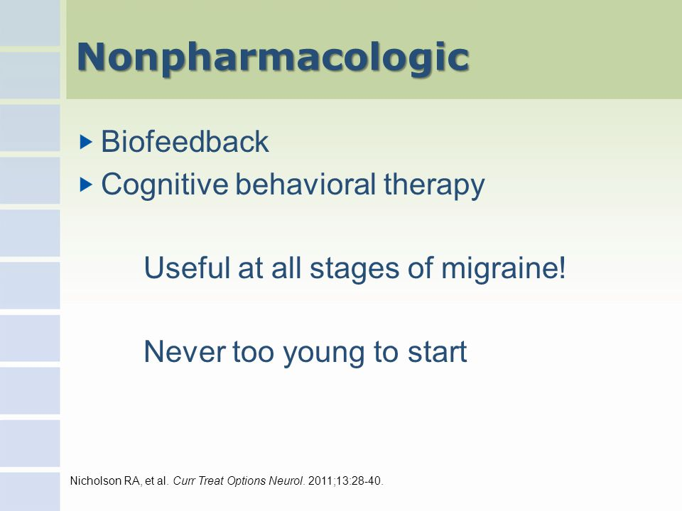 Nonpharmacologic Biofeedback Cognitive behavioral therapy Useful at all stages of migraine.
