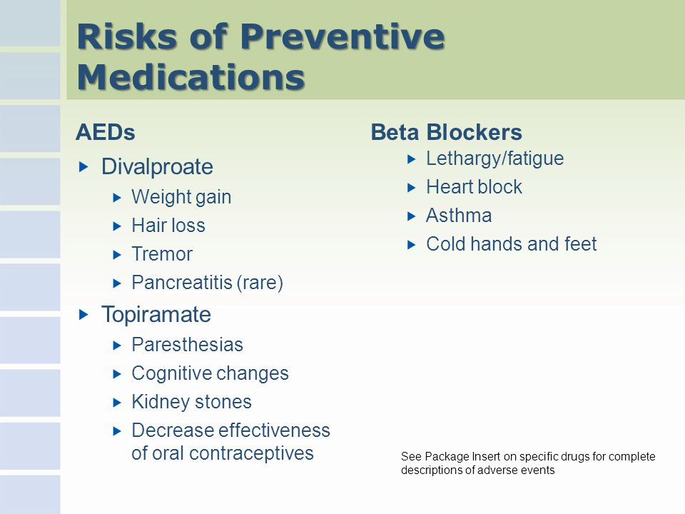 Risks of Preventive Medications AEDs Divalproate Weight gain Hair loss Tremor Pancreatitis (rare) Topiramate Paresthesias Cognitive changes Kidney stones Decrease effectiveness of oral contraceptives Beta Blockers Lethargy/fatigue Heart block Asthma Cold hands and feet See Package Insert on specific drugs for complete descriptions of adverse events