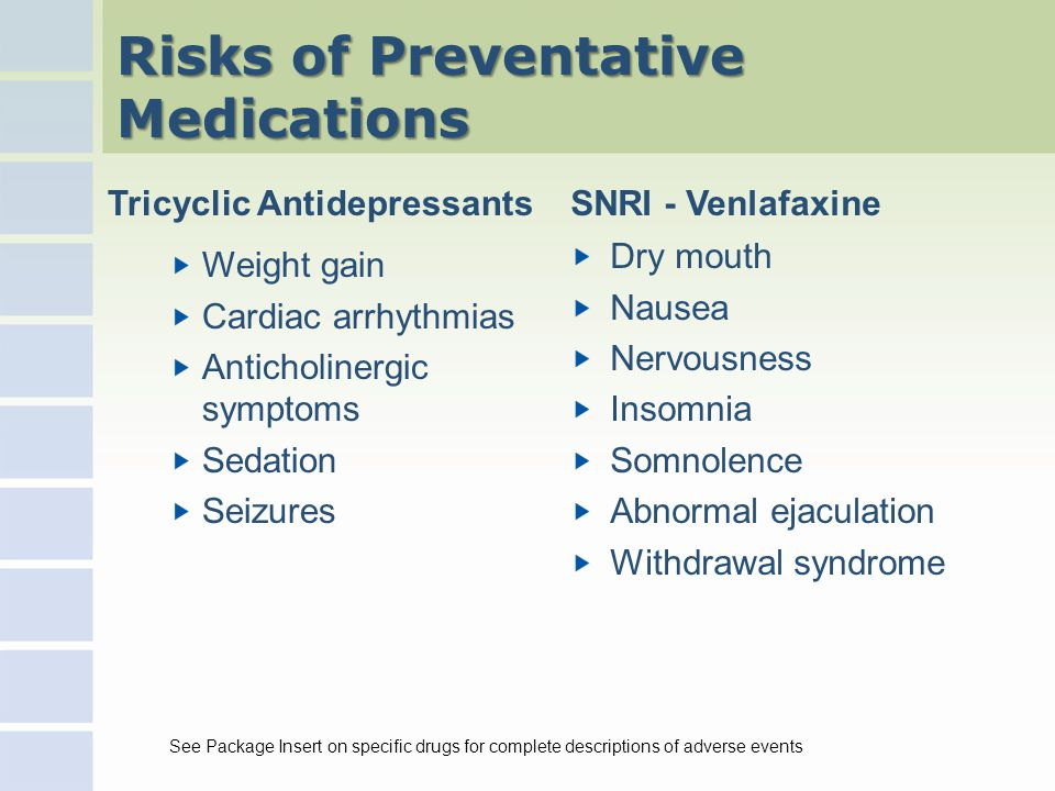 Risks of Preventative Medications Tricyclic Antidepressants Weight gain Cardiac arrhythmias Anticholinergic symptoms Sedation Seizures SNRI - Venlafaxine Dry mouth Nausea Nervousness Insomnia Somnolence Abnormal ejaculation Withdrawal syndrome See Package Insert on specific drugs for complete descriptions of adverse events