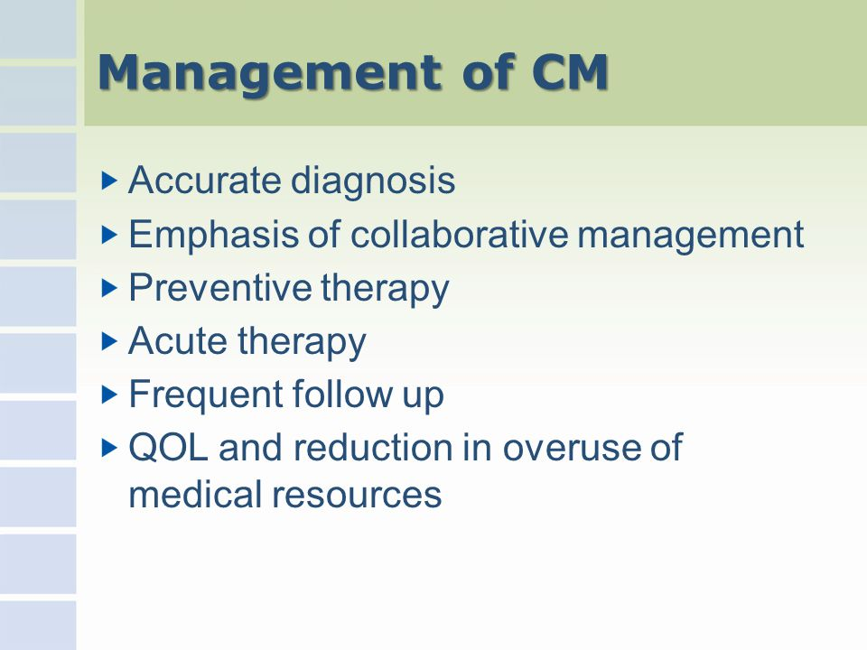 Management of CM Accurate diagnosis Emphasis of collaborative management Preventive therapy Acute therapy Frequent follow up QOL and reduction in overuse of medical resources