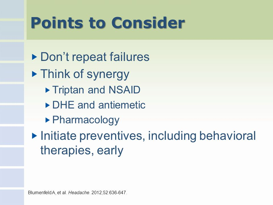 Points to Consider Don't repeat failures Think of synergy Triptan and NSAID DHE and antiemetic Pharmacology Initiate preventives, including behavioral therapies, early Blumenfeld A, et al.