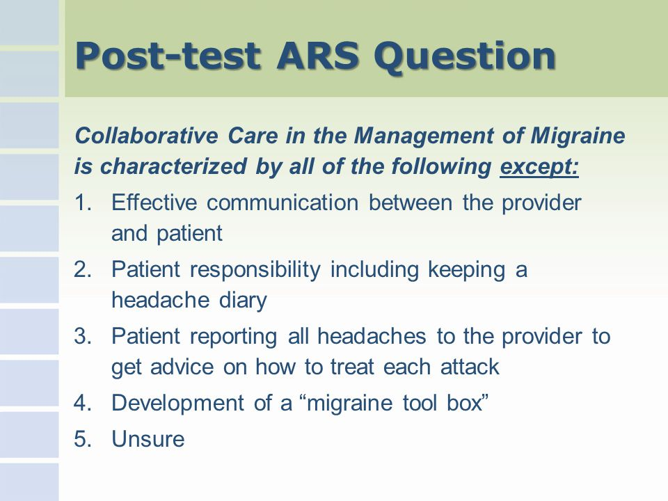 Post-test ARS Question Collaborative Care in the Management of Migraine is characterized by all of the following except: 1.Effective communication between the provider and patient 2.Patient responsibility including keeping a headache diary 3.Patient reporting all headaches to the provider to get advice on how to treat each attack 4.Development of a migraine tool box 5.Unsure