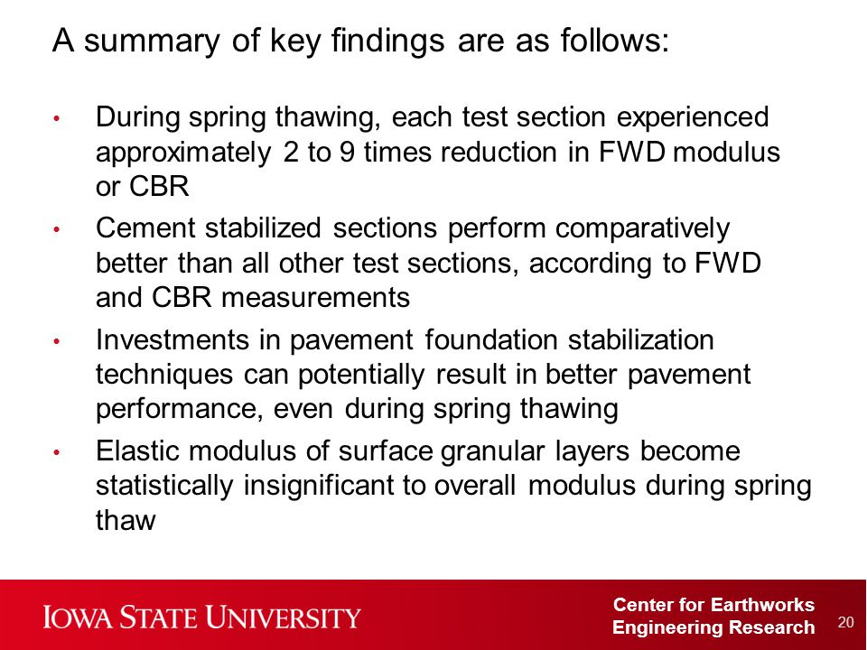 Center for Earthworks Engineering Research A summary of key findings are as follows: During spring thawing, each test section experienced approximately 2 to 9 times reduction in FWD modulus or CBR Cement stabilized sections perform comparatively better than all other test sections, according to FWD and CBR measurements Investments in pavement foundation stabilization techniques can potentially result in better pavement performance, even during spring thawing Elastic modulus of surface granular layers become statistically insignificant to overall modulus during spring thaw 20