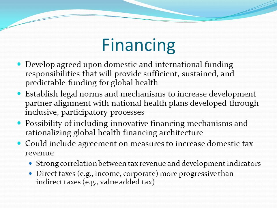 Financing Develop agreed upon domestic and international funding responsibilities that will provide sufficient, sustained, and predictable funding for global health Establish legal norms and mechanisms to increase development partner alignment with national health plans developed through inclusive, participatory processes Possibility of including innovative financing mechanisms and rationalizing global health financing architecture Could include agreement on measures to increase domestic tax revenue Strong correlation between tax revenue and development indicators Direct taxes (e.g., income, corporate) more progressive than indirect taxes (e.g., value added tax)