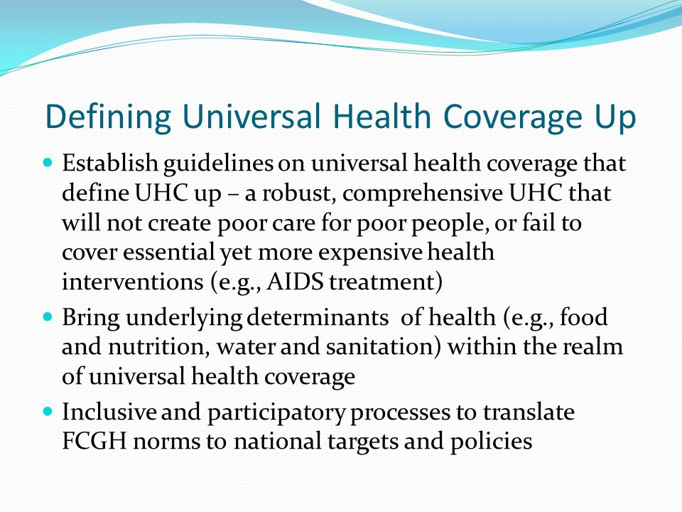 Defining Universal Health Coverage Up Establish guidelines on universal health coverage that define UHC up – a robust, comprehensive UHC that will not create poor care for poor people, or fail to cover essential yet more expensive health interventions (e.g., AIDS treatment) Bring underlying determinants of health (e.g., food and nutrition, water and sanitation) within the realm of universal health coverage Inclusive and participatory processes to translate FCGH norms to national targets and policies