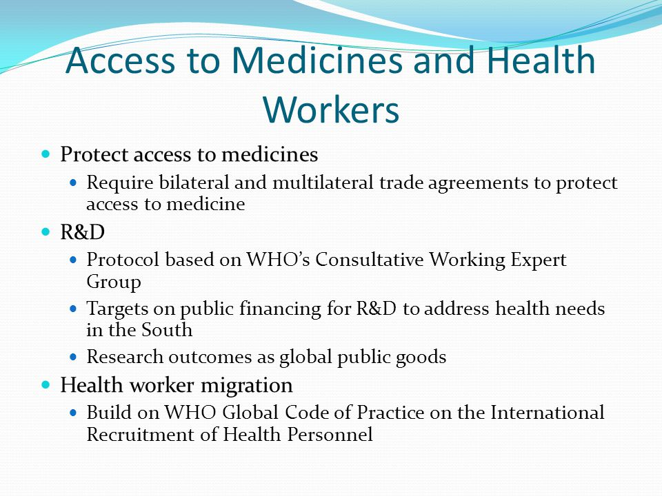 Access to Medicines and Health Workers Protect access to medicines Require bilateral and multilateral trade agreements to protect access to medicine R&D Protocol based on WHO's Consultative Working Expert Group Targets on public financing for R&D to address health needs in the South Research outcomes as global public goods Health worker migration Build on WHO Global Code of Practice on the International Recruitment of Health Personnel