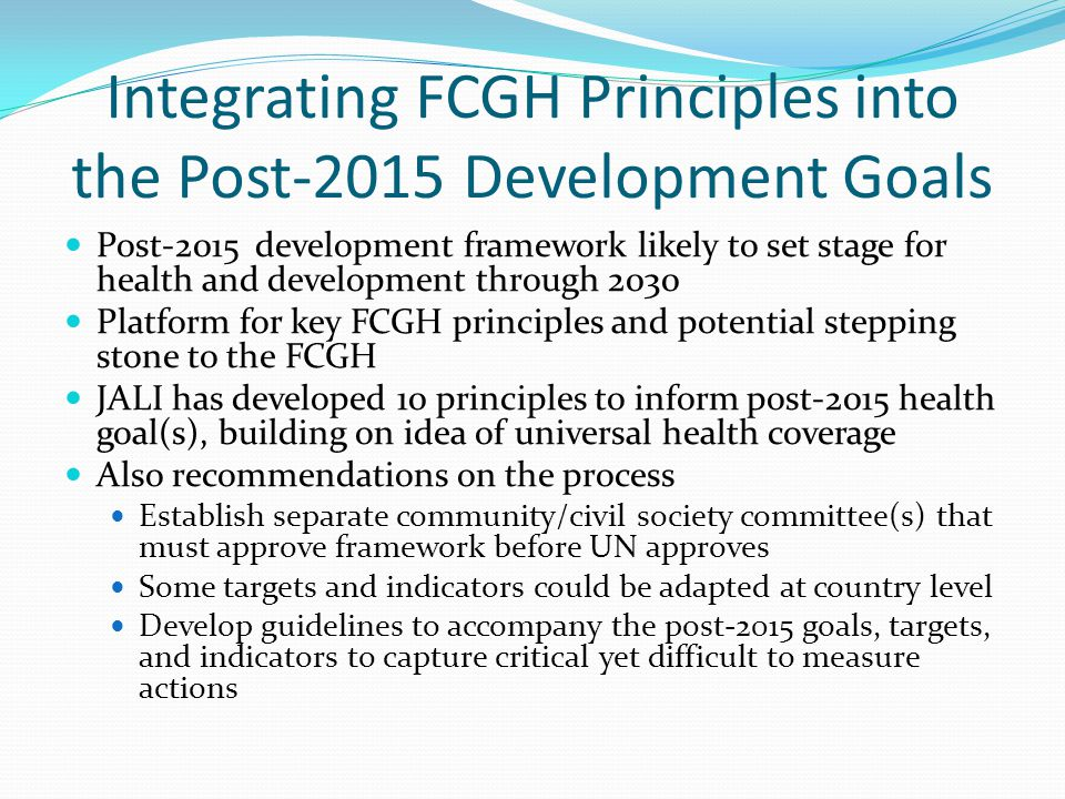 Integrating FCGH Principles into the Post-2015 Development Goals Post-2015 development framework likely to set stage for health and development through 2030 Platform for key FCGH principles and potential stepping stone to the FCGH JALI has developed 10 principles to inform post-2015 health goal(s), building on idea of universal health coverage Also recommendations on the process Establish separate community/civil society committee(s) that must approve framework before UN approves Some targets and indicators could be adapted at country level Develop guidelines to accompany the post-2015 goals, targets, and indicators to capture critical yet difficult to measure actions