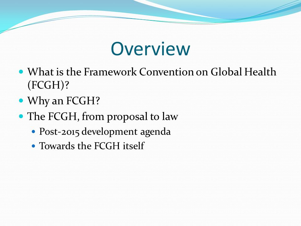 Overview What is the Framework Convention on Global Health (FCGH).