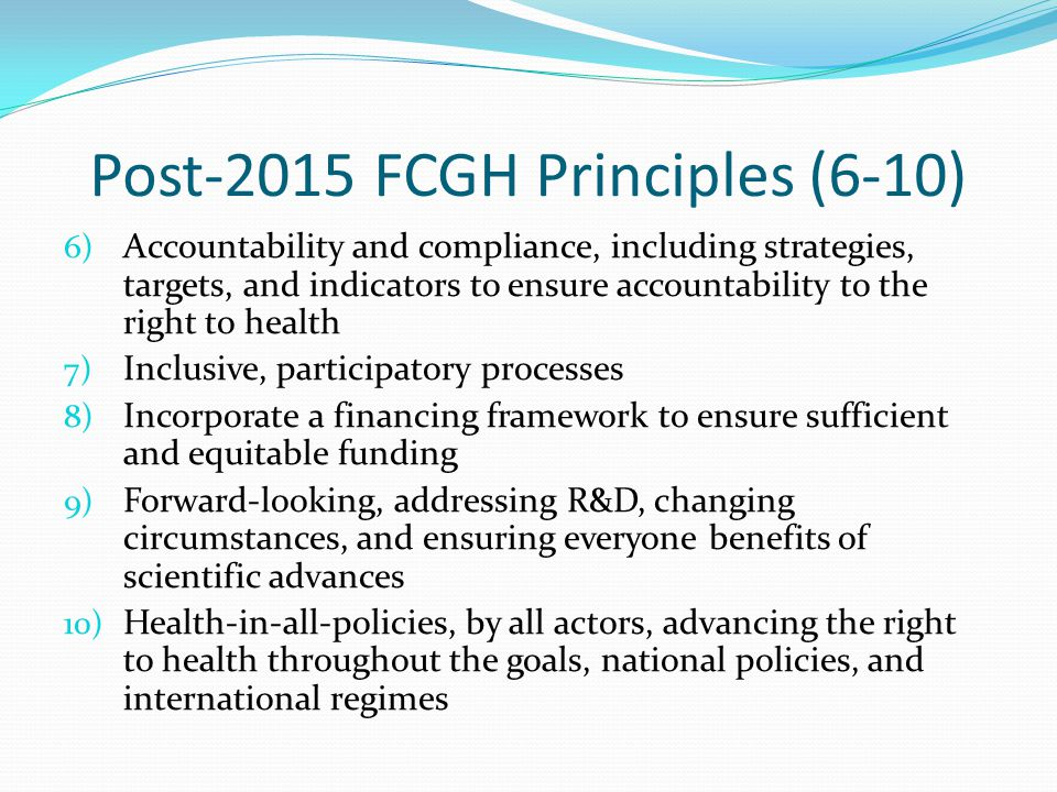 Post-2015 FCGH Principles (6-10) 6) Accountability and compliance, including strategies, targets, and indicators to ensure accountability to the right to health 7) Inclusive, participatory processes 8) Incorporate a financing framework to ensure sufficient and equitable funding 9) Forward-looking, addressing R&D, changing circumstances, and ensuring everyone benefits of scientific advances 10) Health-in-all-policies, by all actors, advancing the right to health throughout the goals, national policies, and international regimes