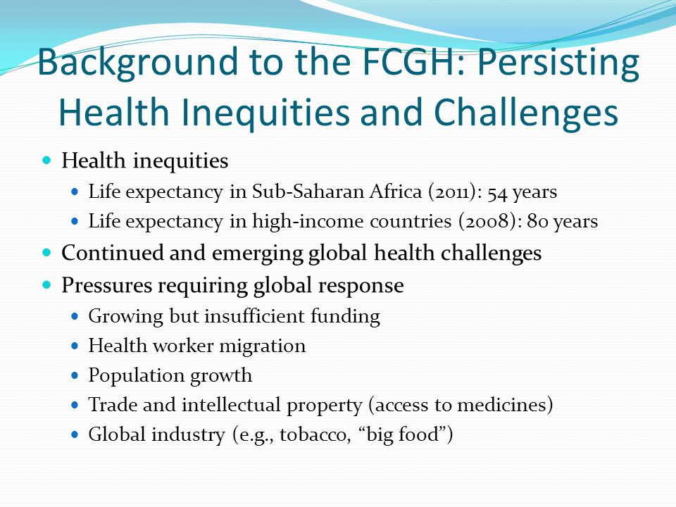 Background to the FCGH: Persisting Health Inequities and Challenges Health inequities Life expectancy in Sub-Saharan Africa (2011): 54 years Life expectancy in high-income countries (2008): 80 years Continued and emerging global health challenges Pressures requiring global response Growing but insufficient funding Health worker migration Population growth Trade and intellectual property (access to medicines) Global industry (e.g., tobacco, big food )