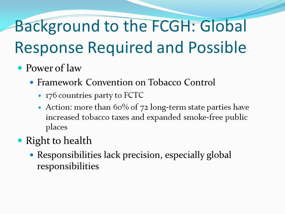 Background to the FCGH: Global Response Required and Possible Power of law Framework Convention on Tobacco Control 176 countries party to FCTC Action: more than 60% of 72 long-term state parties have increased tobacco taxes and expanded smoke-free public places Right to health Responsibilities lack precision, especially global responsibilities