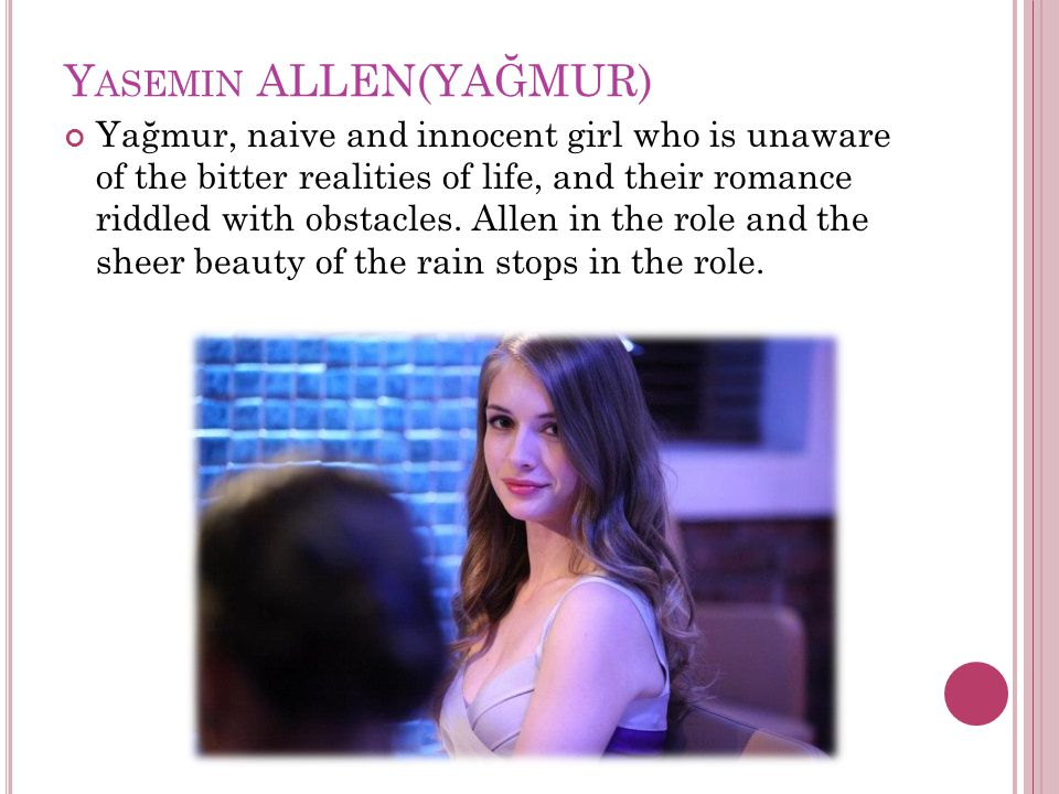 Y ASEMIN ALLEN(YAĞMUR) Yağmur, naive and innocent girl who is unaware of the bitter realities of life, and their romance riddled with obstacles.