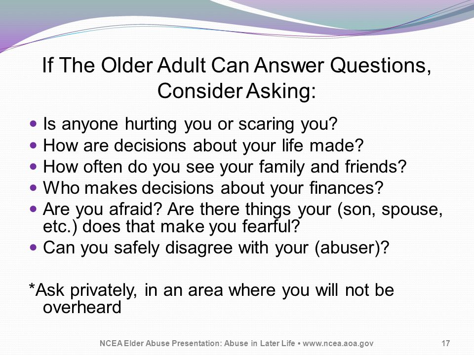If The Older Adult Can Answer Questions, Consider Asking: Is anyone hurting you or scaring you? How are decisions about your life made? How often do y