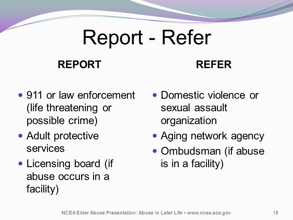 Report - Refer REPORT 911 or law enforcement (life threatening or possible crime) Adult protective services Licensing board (if abuse occurs in a facility) REFER Domestic violence or sexual assault organization Aging network agency Ombudsman (if abuse is in a facility) NCEA Elder Abuse Presentation: Abuse in Later Life