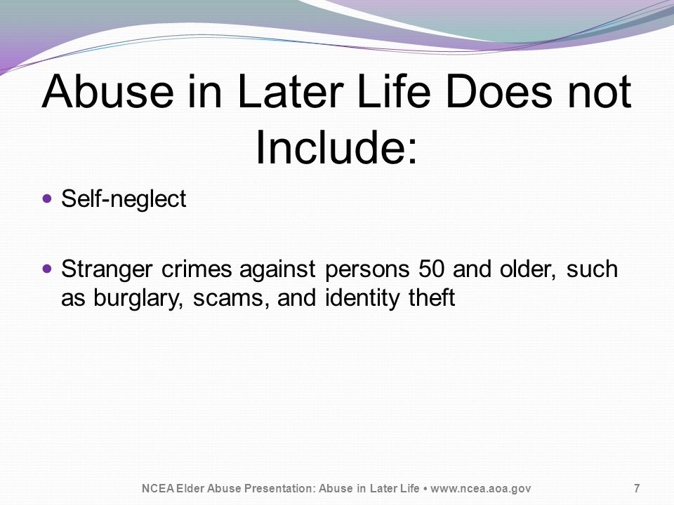 Abuse in Later Life Does not Include: Self-neglect Stranger crimes against persons 50 and older, such as burglary, scams, and identity theft NCEA Elde